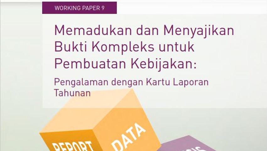 Working Paper -</br>Memadukan dan Menyajikan Bukti Kompleks untuk Pembuatan Kebijakan: Pengalaman dengan Kartu Laporan Tahunan