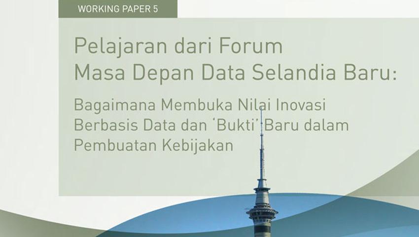 Working Paper -</br>dari Forum Masa Depan Data Selandia Baru: Bagaimana Membuka Nilai Inovasi Berbasis Data dan 'Bukti' Baru dalam Pembuatan Kebijakan